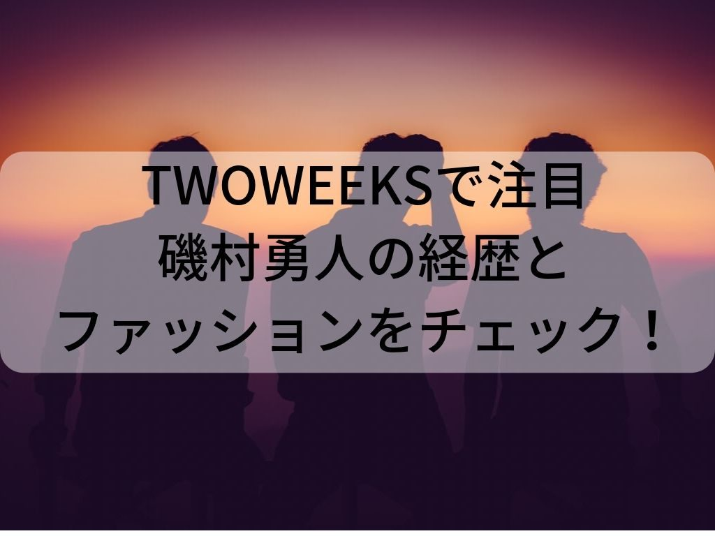 twoweeks磯村勇人経歴ファッション