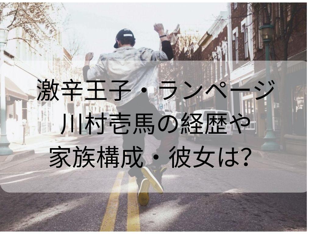 ランページ川村壱馬 激辛王子 経歴 家族
