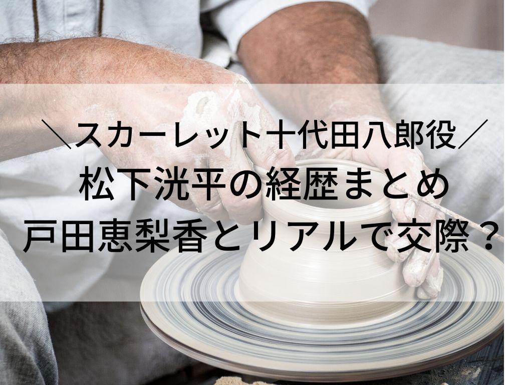 松下洸平 十代田八郎 戸田恵梨香 経歴 彼女